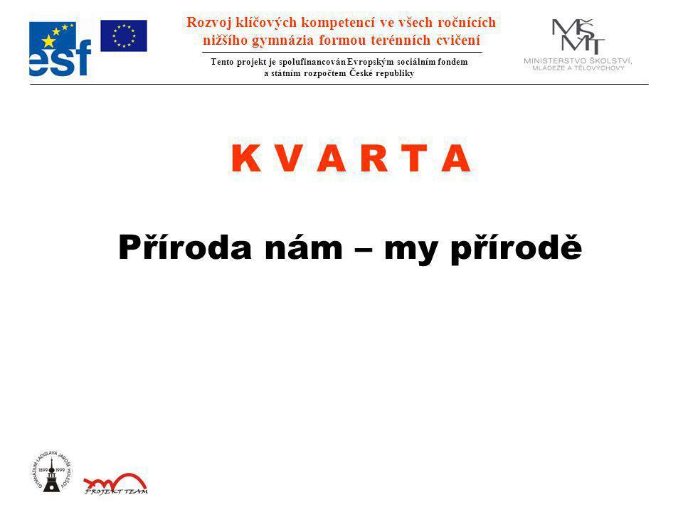 Rozvoj klíčových kompetencí ve všech ročnících nižšího gymnázia formou terénních cvičení Tento projekt je spolufinancován Evropským sociálním fondem a státním rozpočtem České republiky K V A R T A Příroda nám – my přírodě