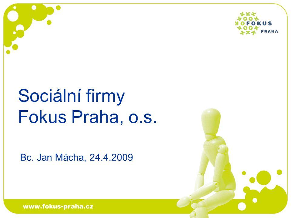 Sociální firmy Fokus Praha, o.s. Bc. Jan Mácha, 24.4.2009