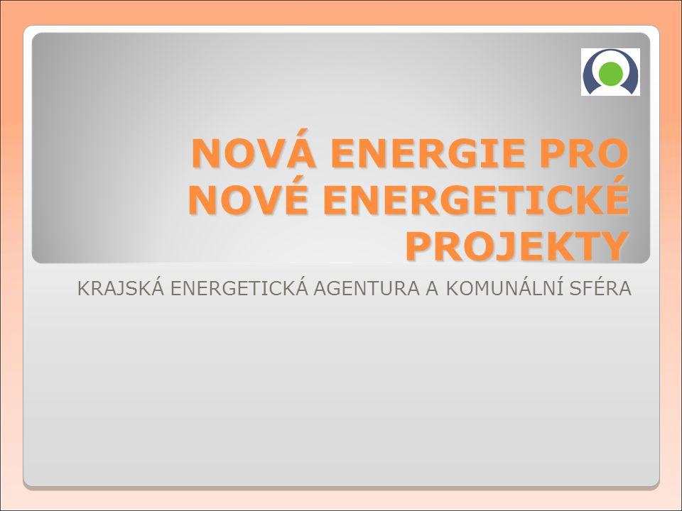 KRAJSKÁ ENERGETICKÁ AGENTURA A KOMUNÁLNÍ SFÉRA NOVÁ ENERGIE PRO NOVÉ ENERGETICKÉ PROJEKTY