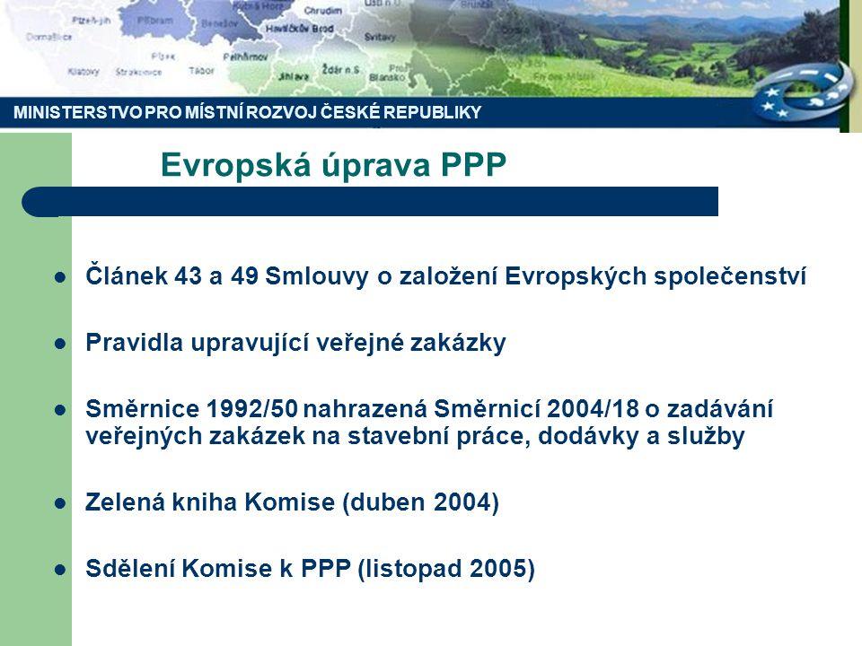 Evropská úprava PPP Článek 43 a 49 Smlouvy o založení Evropských společenství Pravidla upravující veřejné zakázky Směrnice 1992/50 nahrazená Směrnicí 2004/18 o zadávání veřejných zakázek na stavební práce, dodávky a služby Zelená kniha Komise (duben 2004) Sdělení Komise k PPP (listopad 2005) MINISTERSTVO PRO MÍSTNÍ ROZVOJ ČESKÉ REPUBLIKY