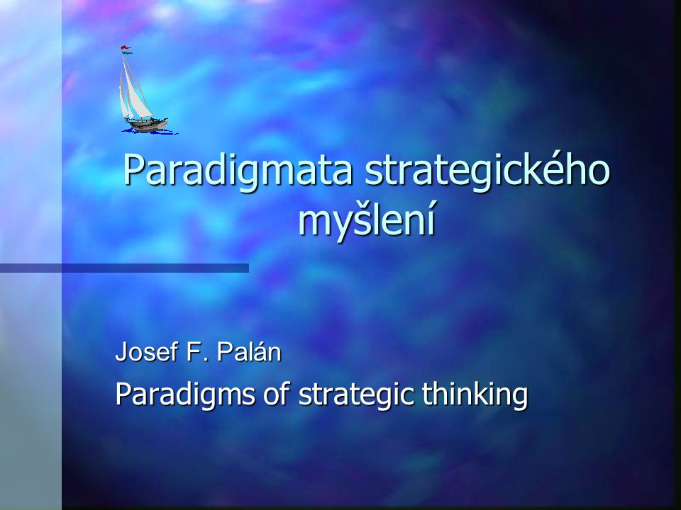Paradigmata strategického myšlení Josef F. Palán Paradigms of strategic thinking