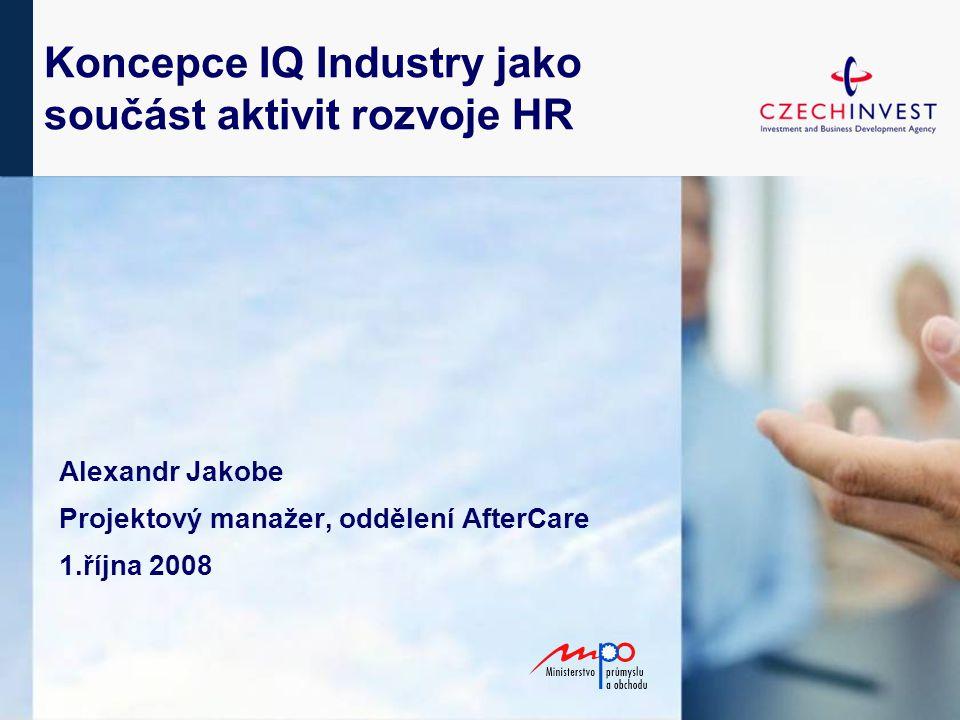 Koncepce IQ Industry jako součást aktivit rozvoje HR Alexandr Jakobe Projektový manažer, oddělení AfterCare 1.října 2008
