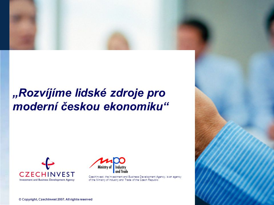 """Rozvíjíme lidské zdroje pro moderní českou ekonomiku"" CzechInvest, the Investment and Business Development Agency, is an agency of the Ministry of In"