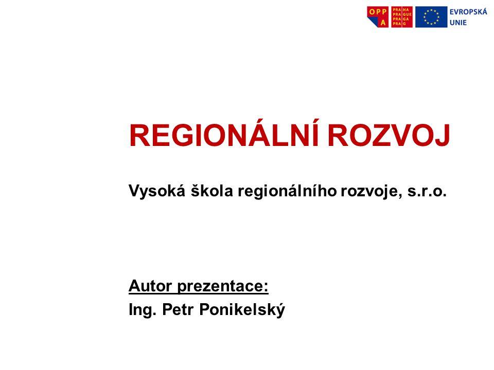 REGIONÁLNÍ ROZVOJ Vysoká škola regionálního rozvoje, s.r.o. Autor prezentace: Ing. Petr Ponikelský