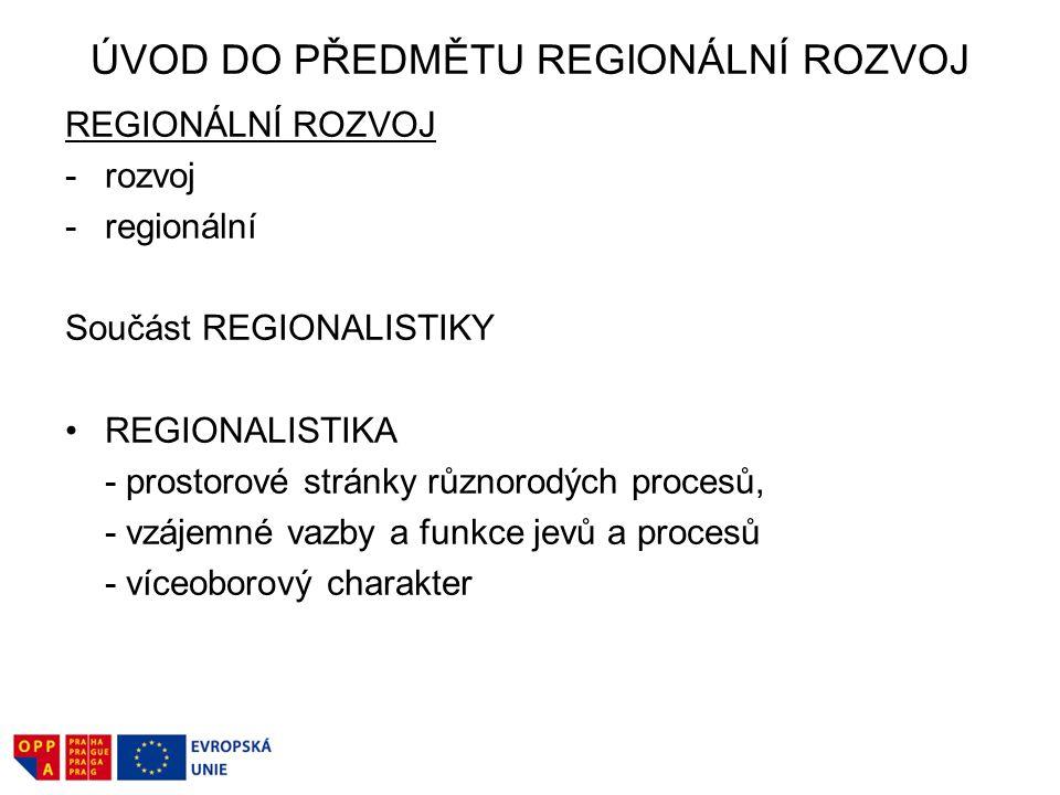 ÚVOD DO PŘEDMĚTU REGIONÁLNÍ ROZVOJ REGIONÁLNÍ ROZVOJ -rozvoj -regionální Součást REGIONALISTIKY REGIONALISTIKA - prostorové stránky různorodých procesů, - vzájemné vazby a funkce jevů a procesů - víceoborový charakter