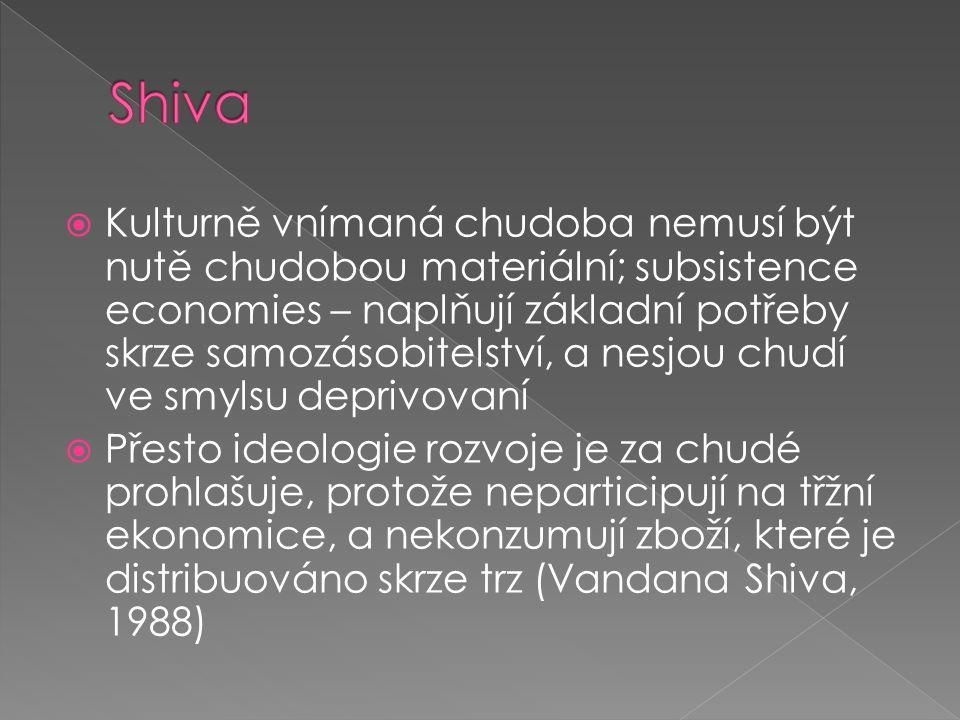  Kulturně vnímaná chudoba nemusí být nutě chudobou materiální; subsistence economies – naplňují základní potřeby skrze samozásobitelství, a nesjou chudí ve smylsu deprivovaní  Přesto ideologie rozvoje je za chudé prohlašuje, protože neparticipují na třžní ekonomice, a nekonzumují zboží, které je distribuováno skrze trz (Vandana Shiva, 1988)