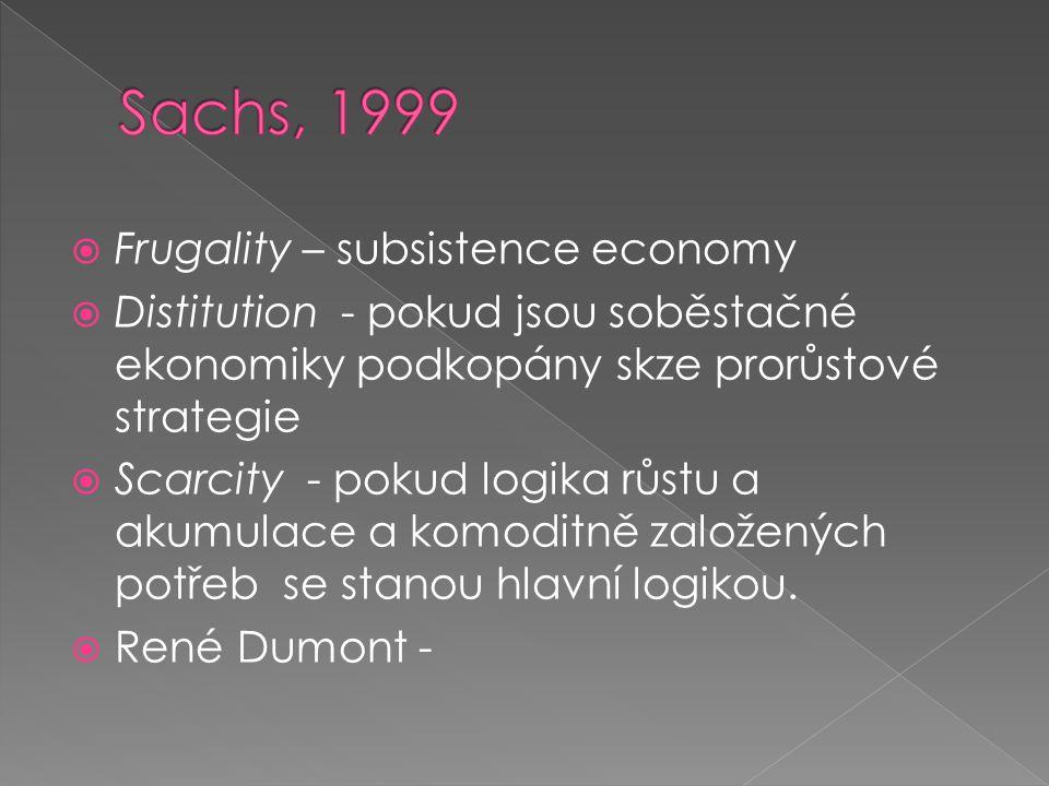  Frugality – subsistence economy  Distitution - pokud jsou soběstačné ekonomiky podkopány skze prorůstové strategie  Scarcity - pokud logika růstu a akumulace a komoditně založených potřeb se stanou hlavní logikou.