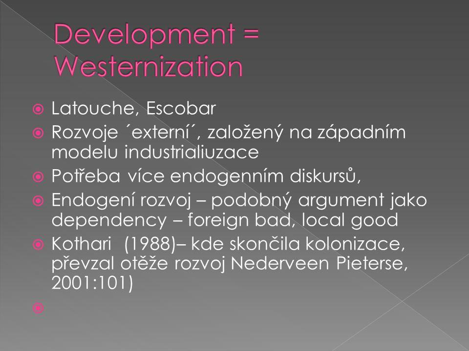  Latouche, Escobar  Rozvoje ´externí´, založený na západním modelu industrialiuzace  Potřeba více endogenním diskursů,  Endogení rozvoj – podobný argument jako dependency – foreign bad, local good  Kothari (1988)– kde skončila kolonizace, převzal otěže rozvoj Nederveen Pieterse, 2001:101) 