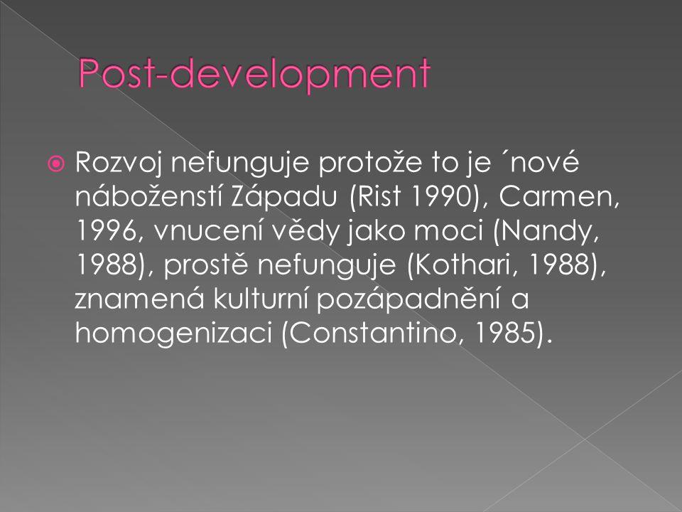  Rozvoj nefunguje protože to je ´nové náboženstí Západu (Rist 1990), Carmen, 1996, vnucení vědy jako moci (Nandy, 1988), prostě nefunguje (Kothari, 1988), znamená kulturní pozápadnění a homogenizaci (Constantino, 1985).