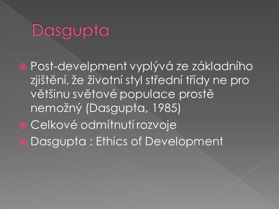  Post-develpment vyplývá ze základního zjištění, že životní styl střední třídy ne pro většinu světové populace prostě nemožný (Dasgupta, 1985)  Celkové odmítnutí rozvoje  Dasgupta : Ethics of Development