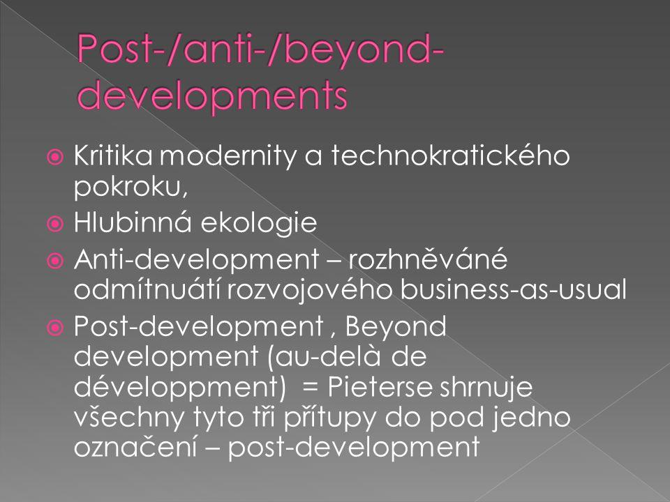  Kritika modernity a technokratického pokroku,  Hlubinná ekologie  Anti-development – rozhněváné odmítnuátí rozvojového business-as-usual  Post-development, Beyond development (au-delà de développment) = Pieterse shrnuje všechny tyto tři přítupy do pod jedno označení – post-development