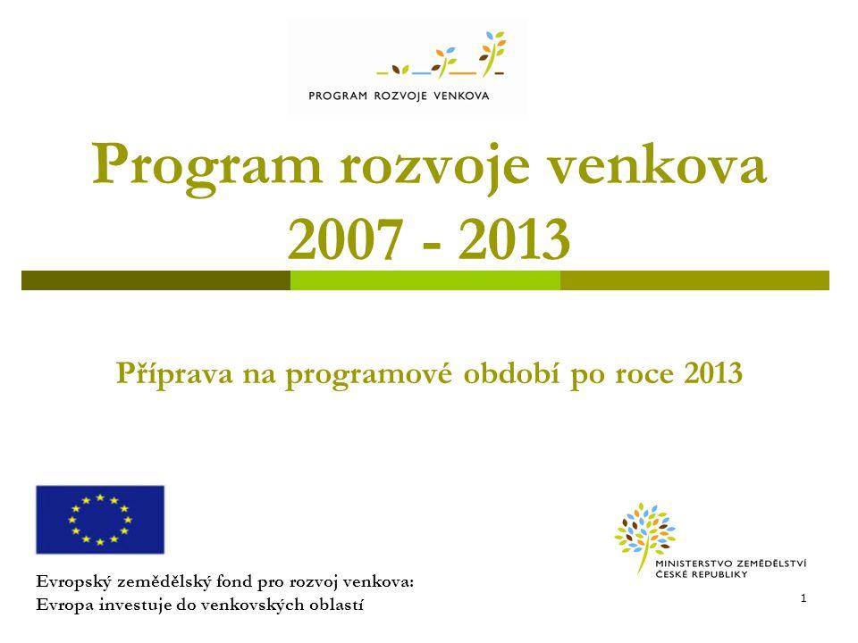 Program rozvoje venkova 2007 - 2013 Příprava na programové období po roce 2013 Evropský zemědělský fond pro rozvoj venkova: Evropa investuje do venkov