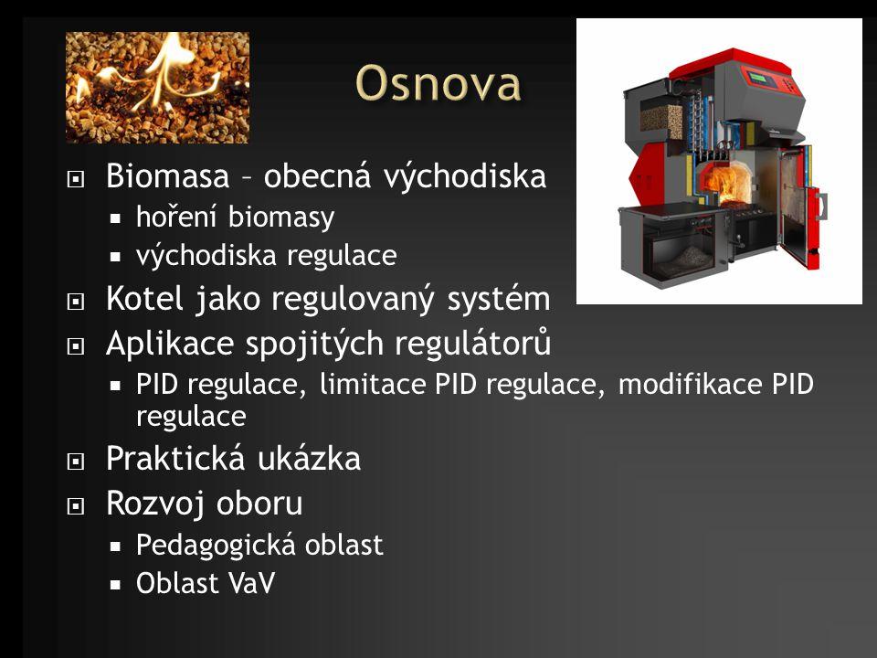  Biomasa – obecná východiska  hoření biomasy  východiska regulace  Kotel jako regulovaný systém  Aplikace spojitých regulátorů  PID regulace, limitace PID regulace, modifikace PID regulace  Praktická ukázka  Rozvoj oboru  Pedagogická oblast  Oblast VaV