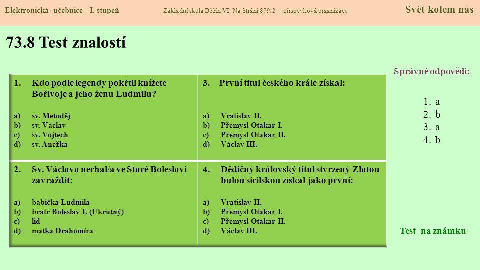 73.8 Test znalostí Správné odpovědi: 1.a 2.b 3.a 4.b Test na známku Elektronická učebnice - I. stupeň Základní škola Děčín VI, Na Stráni 879/2 – přísp