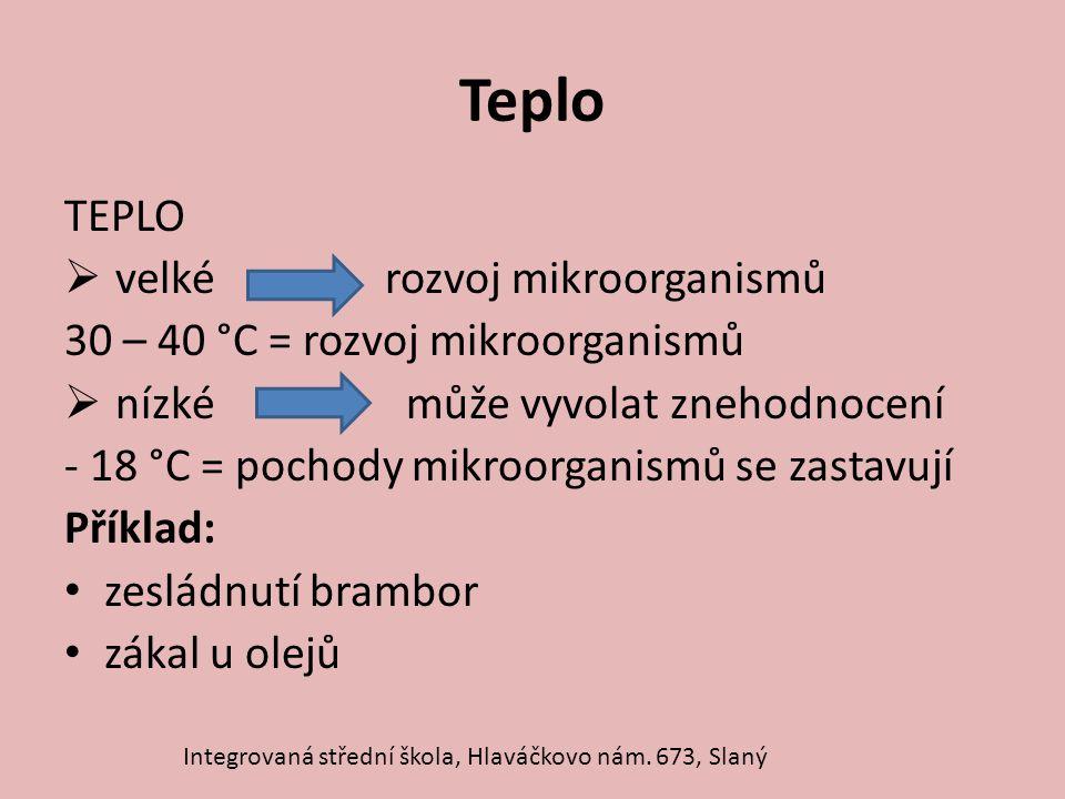 Teplo TEPLO  velké rozvoj mikroorganismů 30 – 40 °C = rozvoj mikroorganismů  nízké může vyvolat znehodnocení - 18 °C = pochody mikroorganismů se zas