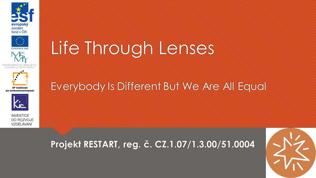 Life Through Lenses Everybody Is Different But We Are All Equal Projekt RESTART, reg. č. CZ.1.07/1.3.00/51.0004