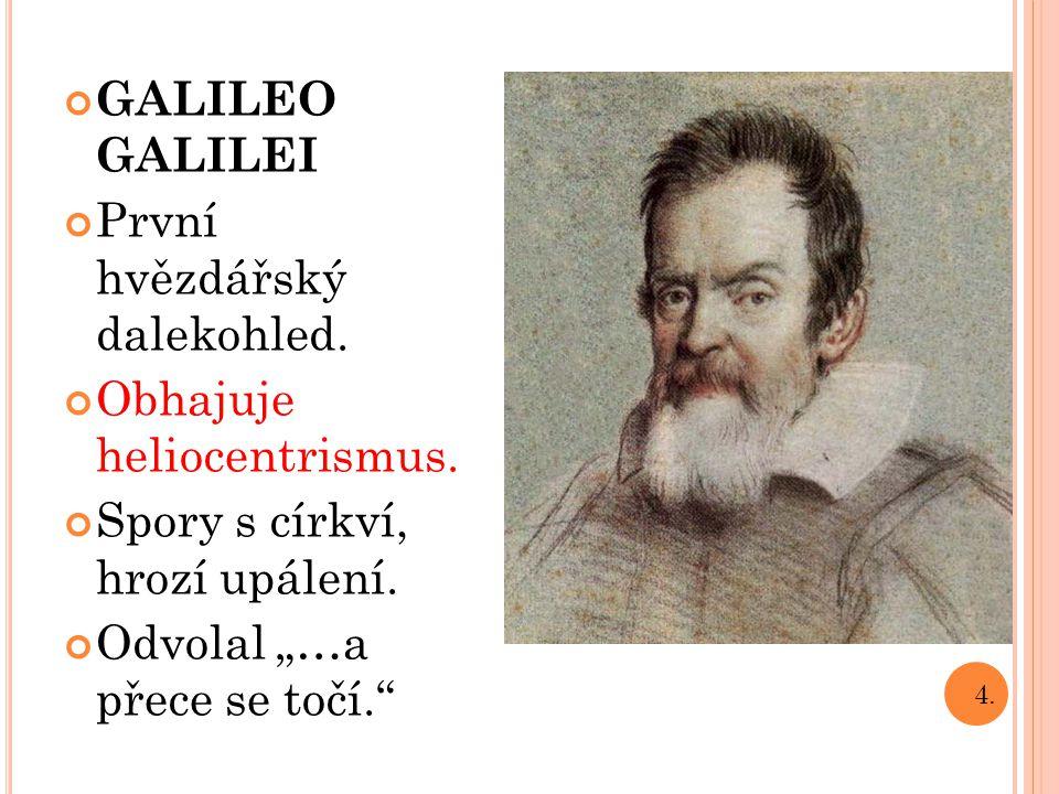 """GALILEO GALILEI První hvězdářský dalekohled. Obhajuje heliocentrismus. Spory s církví, hrozí upálení. Odvolal """"…a přece se točí."""" 4."""