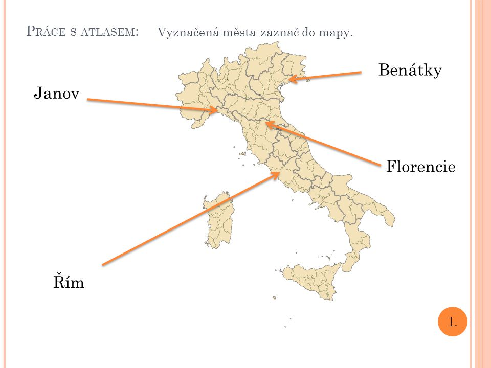 P RÁCE S ATLASEM : 1. Florencie Benátky Janov Řím Vyznačená města zaznač do mapy.
