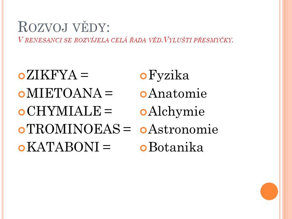 R OZVOJ VĚDY : V RENESANCI SE ROZVÍJELA CELÁ ŘADA VĚD.V YLUŠTI PŘESMYČKY. ZIKFYA = MIETOANA = CHYMIALE = TROMINOEAS = KATABONI = Fyzika Anatomie Alchy