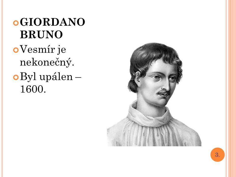 GIORDANO BRUNO Vesmír je nekonečný. Byl upálen – 1600. 3.