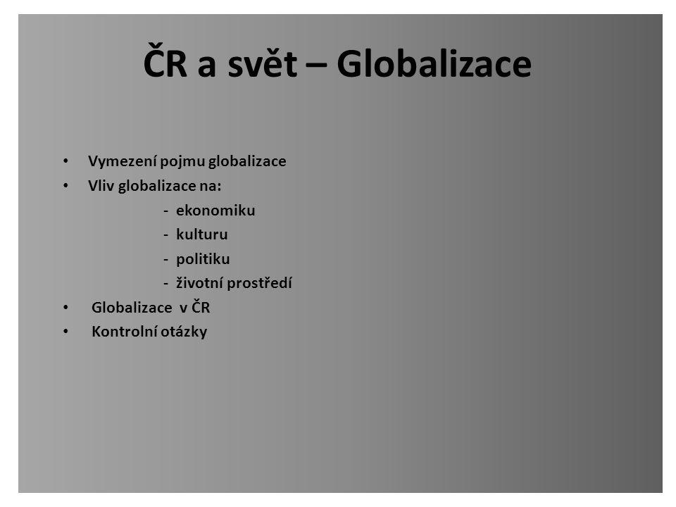 ČR a svět – Globalizace Vymezení pojmu globalizace Vliv globalizace na: - ekonomiku - kulturu - politiku - životní prostředí Globalizace v ČR Kontroln