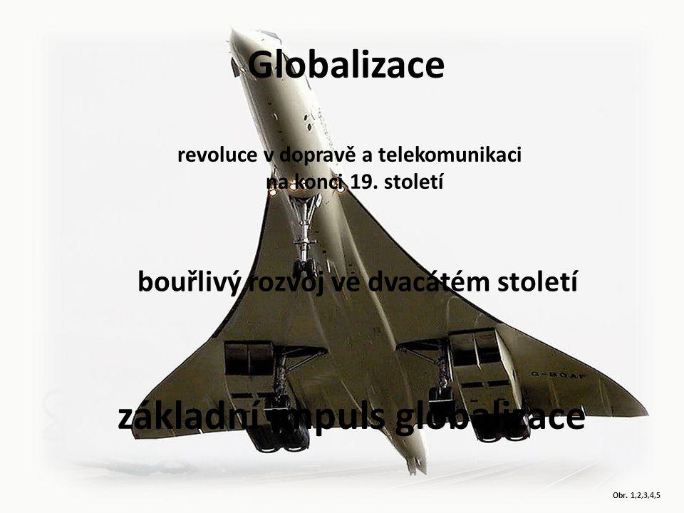 Obr. 1,2,3,4,5 Globalizace revoluce v dopravě a telekomunikaci na konci 19. století bouřlivý rozvoj ve dvacátém století základní impuls globalizace