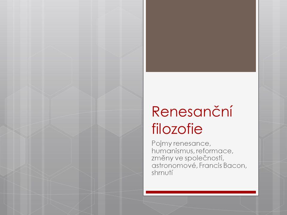 Renesanční filozofie Pojmy renesance, humanismus, reformace, změny ve společnosti, astronomové, Francis Bacon, shrnutí