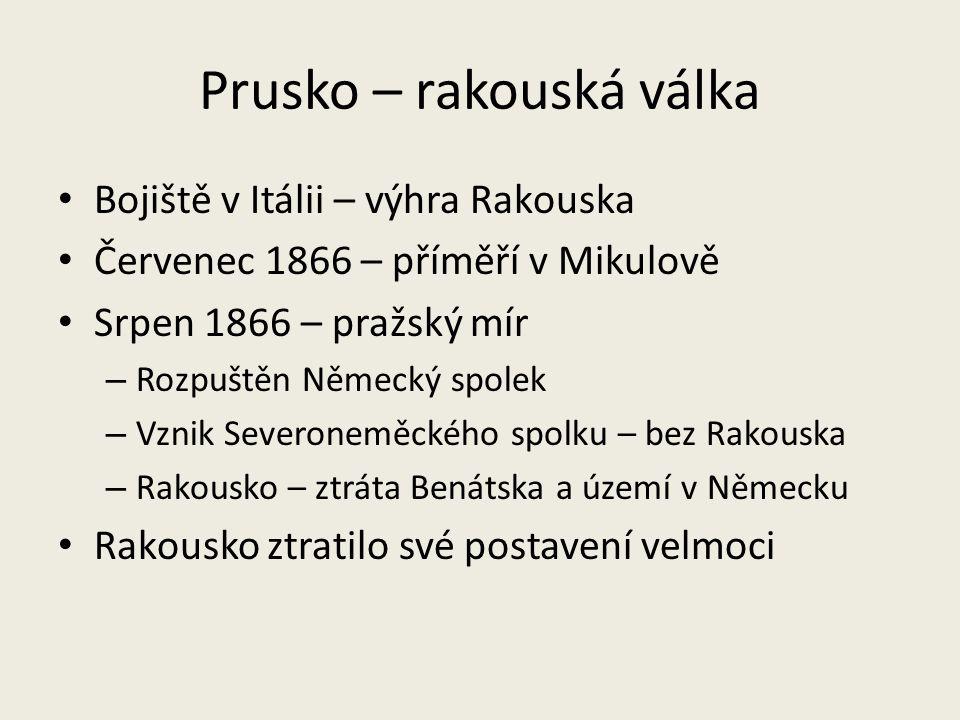 Prusko – rakouská válka Bojiště v Itálii – výhra Rakouska Červenec 1866 – příměří v Mikulově Srpen 1866 – pražský mír – Rozpuštěn Německý spolek – Vzn