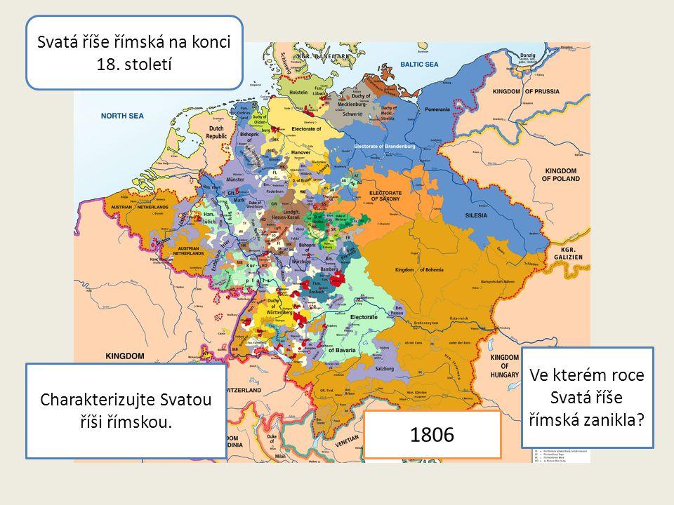 Svatá říše římská na konci 18. století Charakterizujte Svatou říši římskou. Ve kterém roce Svatá říše římská zanikla? 1806