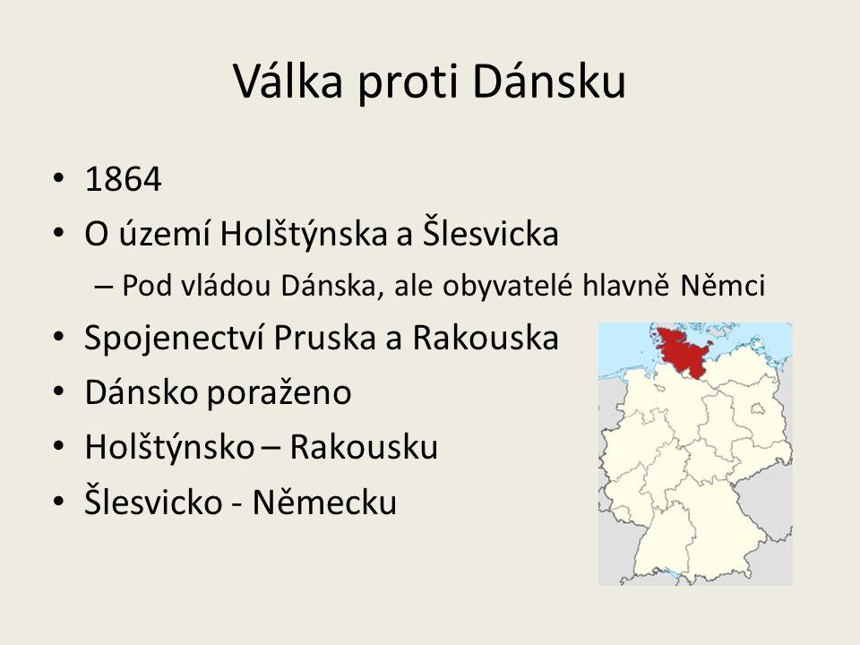 Válka proti Dánsku 1864 O území Holštýnska a Šlesvicka – Pod vládou Dánska, ale obyvatelé hlavně Němci Spojenectví Pruska a Rakouska Dánsko poraženo H