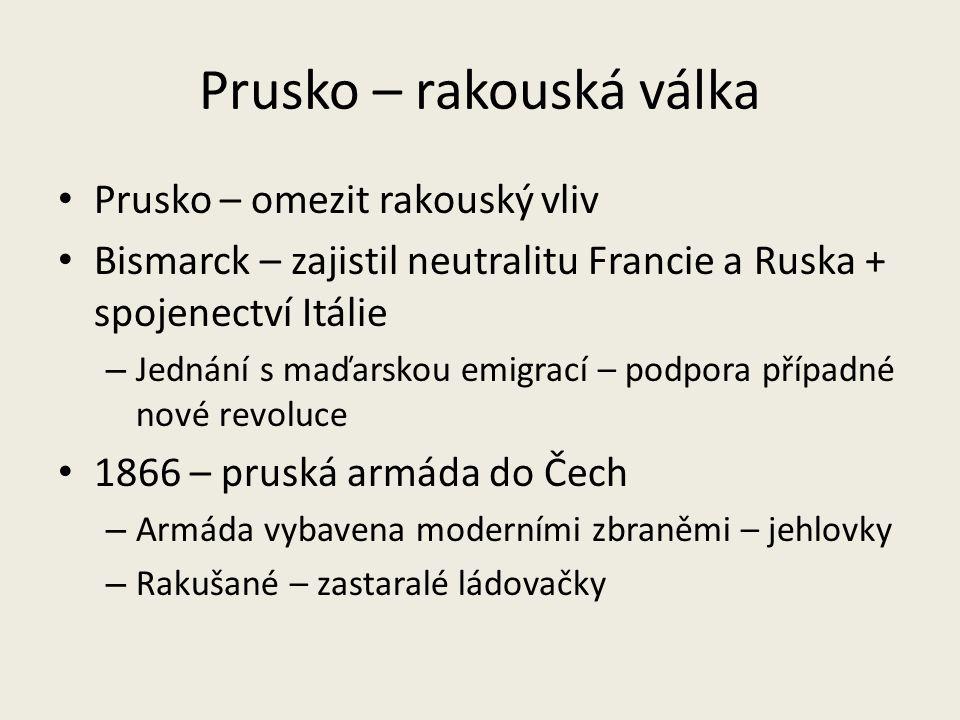 Prusko – rakouská válka Prusko – omezit rakouský vliv Bismarck – zajistil neutralitu Francie a Ruska + spojenectví Itálie – Jednání s maďarskou emigra