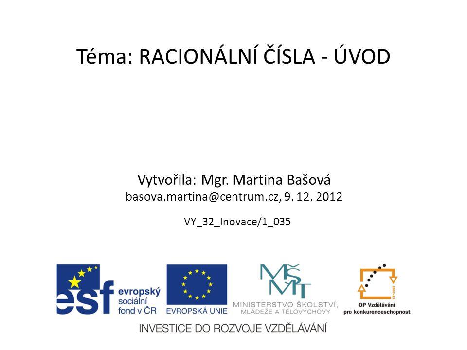 Téma: RACIONÁLNÍ ČÍSLA - ÚVOD Vytvořila: Mgr. Martina Bašová basova.martina@centrum.cz, 9. 12. 2012 VY_32_Inovace/1_035