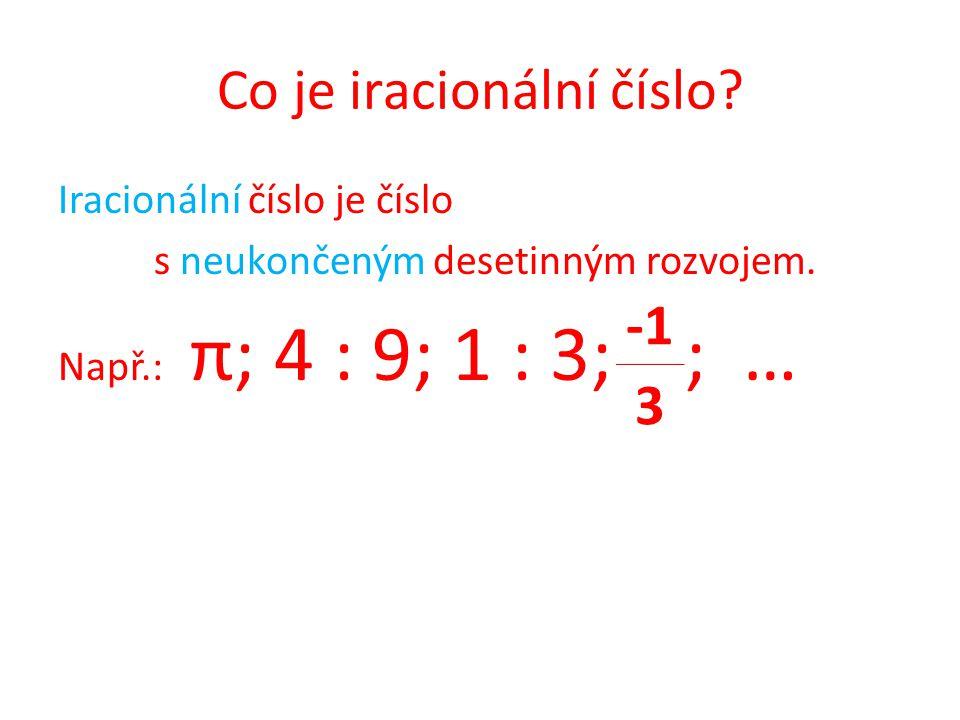 Co je iracionální číslo? Iracionální číslo je číslo s neukončeným desetinným rozvojem. Např.: π; 4 : 9; 1 : 3; ; … 3