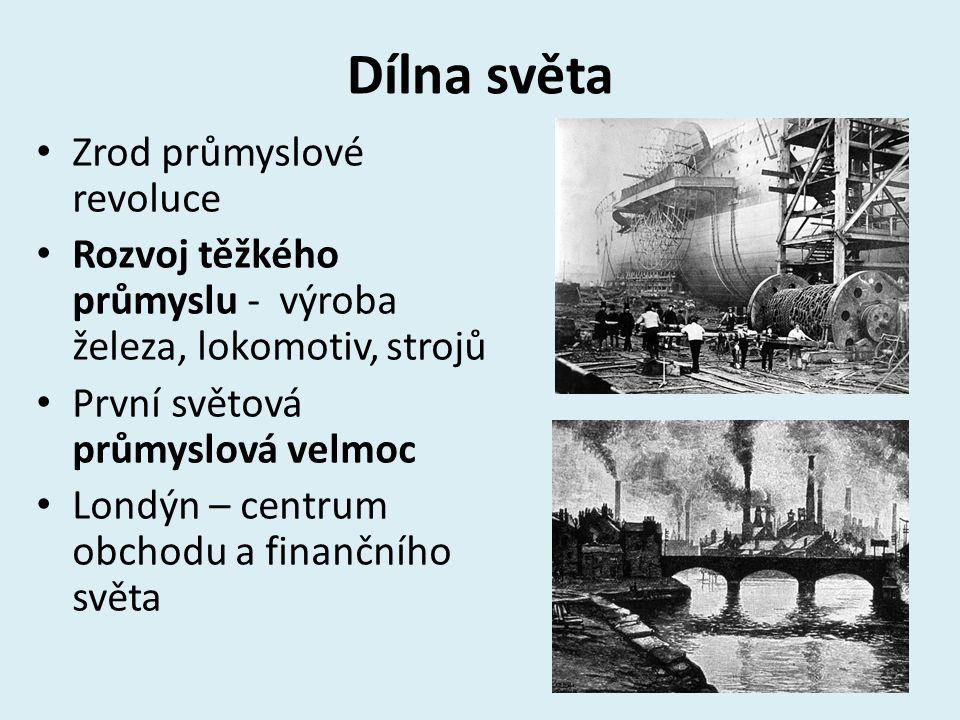 Dílna světa Zrod průmyslové revoluce Rozvoj těžkého průmyslu - výroba železa, lokomotiv, strojů První světová průmyslová velmoc Londýn – centrum obcho