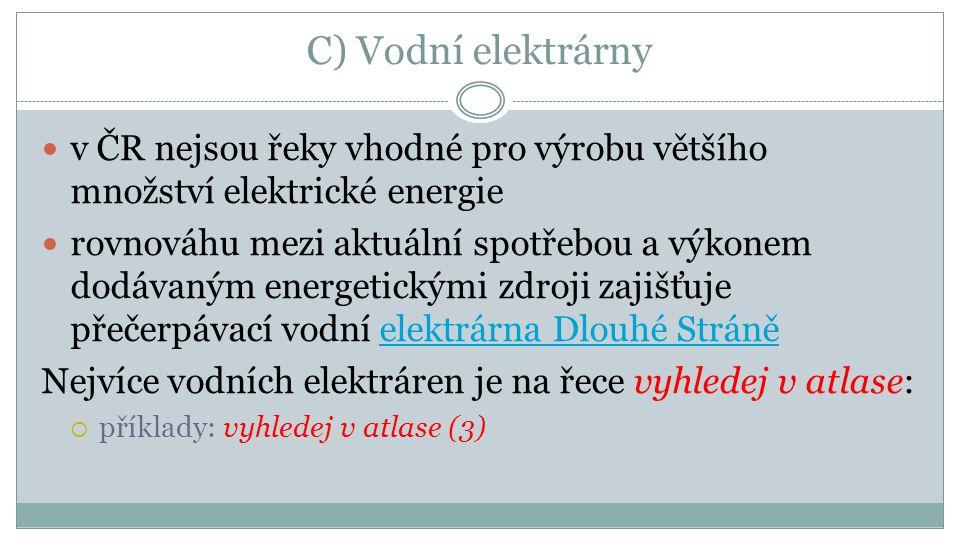 C) Vodní elektrárny v ČR nejsou řeky vhodné pro výrobu většího množství elektrické energie rovnováhu mezi aktuální spotřebou a výkonem dodávaným energetickými zdroji zajišťuje přečerpávací vodní elektrárna Dlouhé Stráněelektrárna Dlouhé Stráně Nejvíce vodních elektráren je na řece vyhledej v atlase:  příklady: vyhledej v atlase (3)