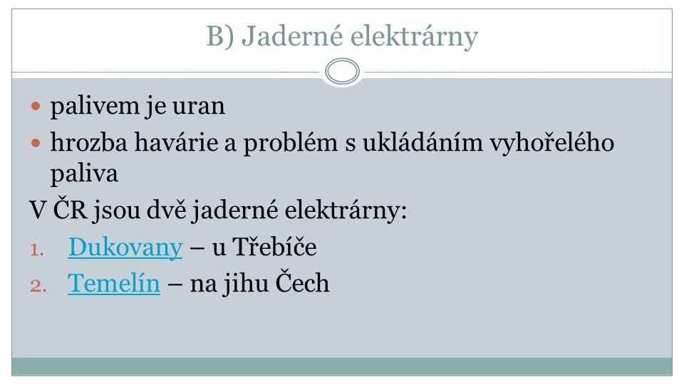 B) Jaderné elektrárny palivem je uran hrozba havárie a problém s ukládáním vyhořelého paliva V ČR jsou dvě jaderné elektrárny: 1. Dukovany – u Třebíče