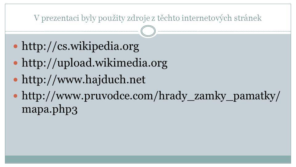 V prezentaci byly použity zdroje z těchto internetových stránek http://cs.wikipedia.org http://upload.wikimedia.org http://www.hajduch.net http://www.pruvodce.com/hrady_zamky_pamatky/ mapa.php3