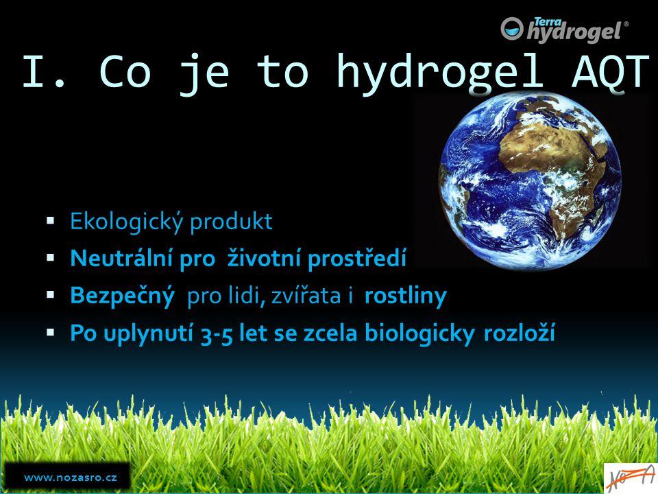 I. Co je to hydrogel AQT  Ekologický produkt  Neutrální pro životní prostředí  Bezpečný pro lidi, zvířata i rostliny  Po uplynutí 3-5 let se zcela