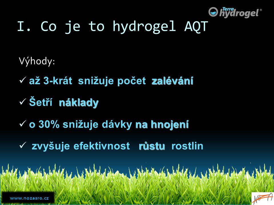 I. Co je to hydrogel AQT Výhody: zalévání až 3-krát snižuje počet zalévání náklady Šetří náklady na hnojení o 30% snižuje dávky na hnojení růstu zvyšu
