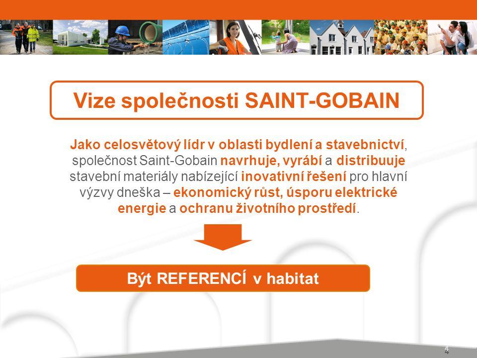 4 4 Vize společnosti SAINT-GOBAIN Jako celosvětový lídr v oblasti bydlení a stavebnictví, společnost Saint-Gobain navrhuje, vyrábí a distribuuje stavební materiály nabízející inovativní řešení pro hlavní výzvy dneška – ekonomický růst, úsporu elektrické energie a ochranu životního prostředí.