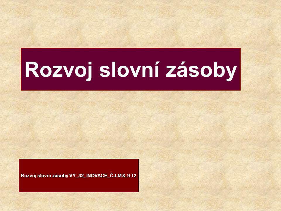 Rozvoj slovní zásoby Rozvoj slovní zásoby VY_32_INOVACE_ČJ-M 8.,9.12