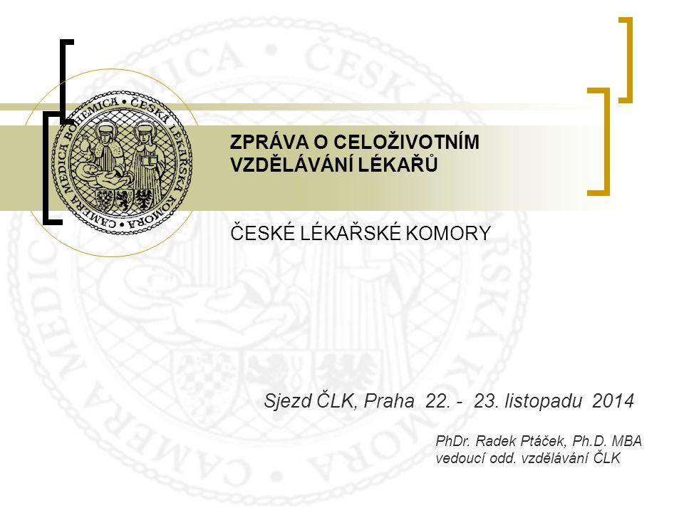 ZPRÁVA O CELOŽIVOTNÍM VZDĚLÁVÁNÍ LÉKAŘŮ ČESKÉ LÉKAŘSKÉ KOMORY Sjezd ČLK, Praha 22. - 23. listopadu 2014 PhDr. Radek Ptáček, Ph.D. MBA vedoucí odd. vzd