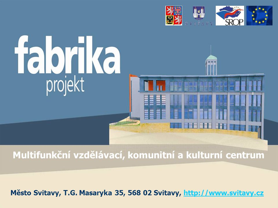 Multifunkční vzdělávací, komunitní a kulturní centrum fabrika jediný projekt, který uspěl v rámci NUTS II - severovýchod, v kapitole 2.3 Společného regionálního operačního programu (SROP) vypsaného Evropskou unií svoji logikou spojuje několik potřeb i několik dotačních titulů do jedné filosofie základní myšlenkou je zajistit v regionu podmínky pro moderní způsob vzdělávání 21.