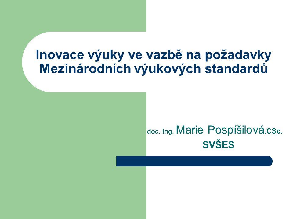 Inovace výuky ve vazbě na požadavky Mezinárodních výukových standardů doc. Ing. Marie Pospíšilová,CSc. SVŠES