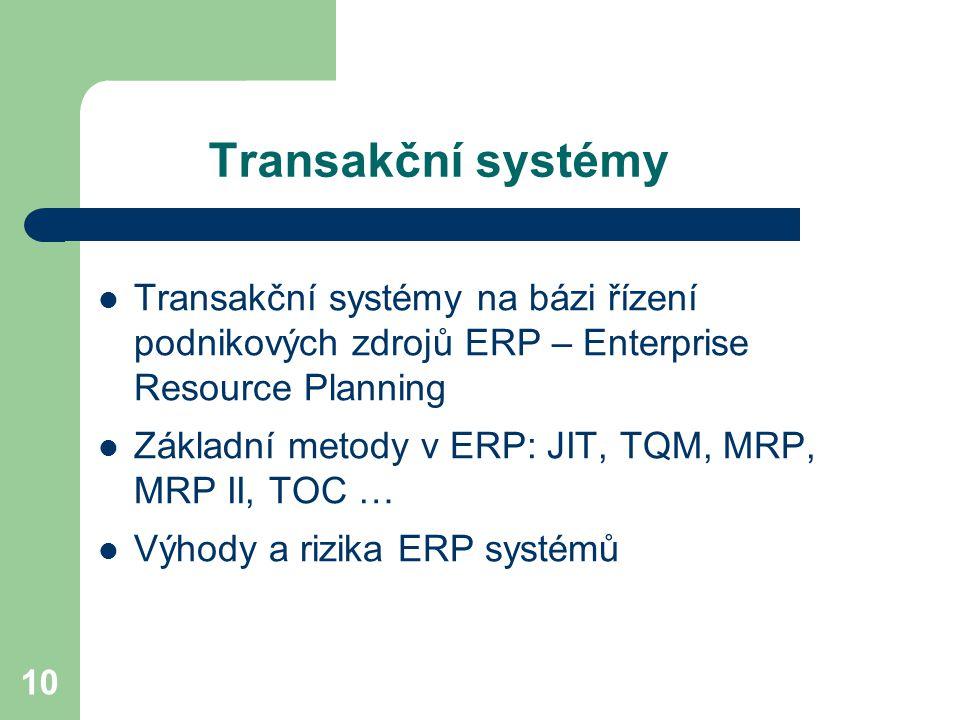 10 Transakční systémy Transakční systémy na bázi řízení podnikových zdrojů ERP – Enterprise Resource Planning Základní metody v ERP: JIT, TQM, MRP, MRP II, TOC … Výhody a rizika ERP systémů