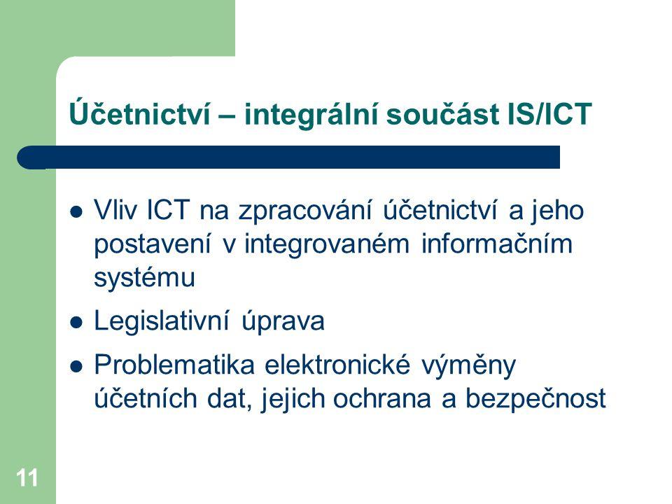 11 Účetnictví – integrální součást IS/ICT Vliv ICT na zpracování účetnictví a jeho postavení v integrovaném informačním systému Legislativní úprava Problematika elektronické výměny účetních dat, jejich ochrana a bezpečnost