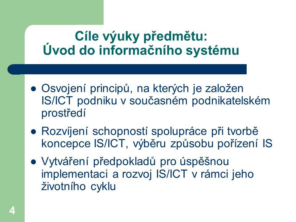 4 Cíle výuky předmětu: Úvod do informačního systému Osvojení principů, na kterých je založen IS/ICT podniku v současném podnikatelském prostředí Rozvíjení schopností spolupráce při tvorbě koncepce IS/ICT, výběru způsobu pořízení IS Vytváření předpokladů pro úspěšnou implementaci a rozvoj IS/ICT v rámci jeho životního cyklu