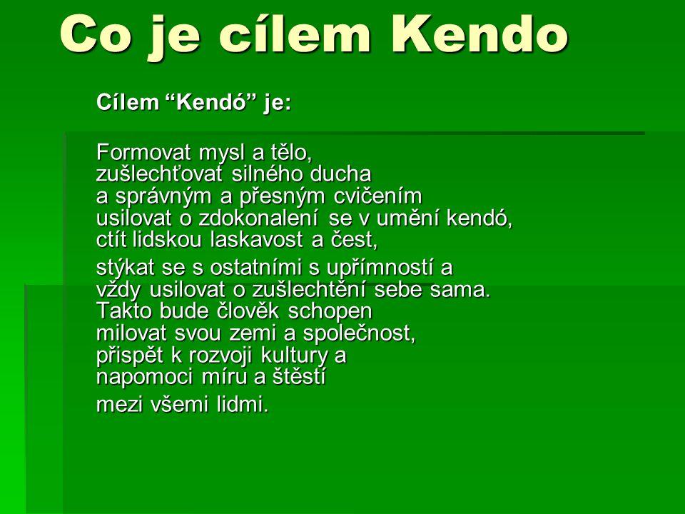 """Co je cílem Kendo Cílem """"Kendó"""" je: Formovat mysl a tělo, zušlechťovat silného ducha a správným a přesným cvičením usilovat o zdokonalení se v umění k"""