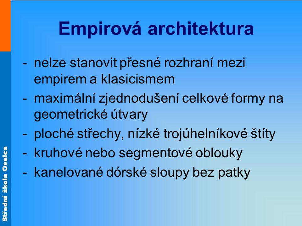 Střední škola Oselce Empirová architektura -nelze stanovit přesné rozhraní mezi empirem a klasicismem -maximální zjednodušení celkové formy na geometrické útvary -ploché střechy, nízké trojúhelníkové štíty -kruhové nebo segmentové oblouky -kanelované dórské sloupy bez patky