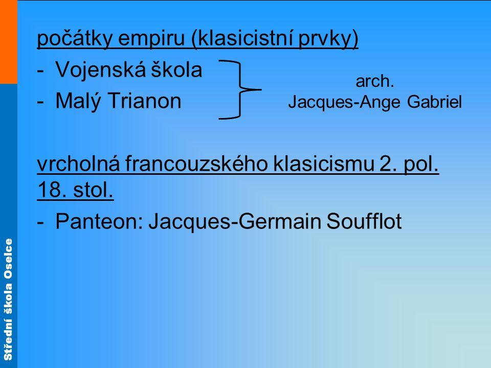 Střední škola Oselce počátky empiru (klasicistní prvky) -Vojenská škola -Malý Trianon vrcholná francouzského klasicismu 2.